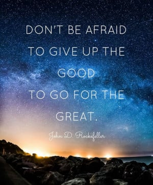 "... afraid to give up the good for the great."" – John D. Rockefeller"