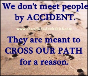 We don't meet people by accident.They are meant to cross our path ...