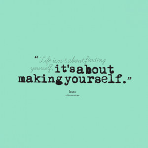 5419-life-isnt-about-finding-yourself-its-about-making-yourself.png