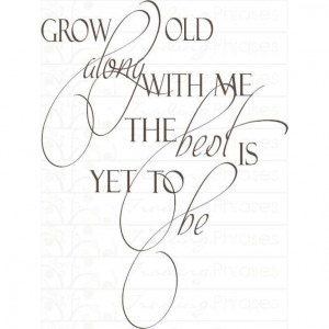 Grow old along with me the best is yet to be. My wife put a little ...