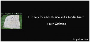 Just pray for a tough hide and a tender heart. - Ruth Graham