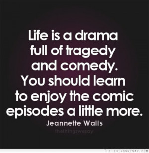 Life is a drama full of tragedy and comedy you should learn to enjoy ...