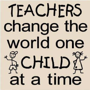 Teachers Change the World One Child at a Time…Wall Quote
