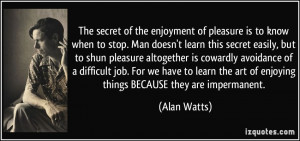 The secret of the enjoyment of pleasure is to know when to stop. Man ...
