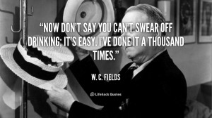 quote-W.-C.-Fields-now-dont-say-you-cant-swear-off-42104.png