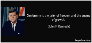 Conformity is the jailer of freedom and the enemy of growth. - John F ...