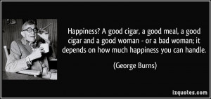 Happiness? A good cigar, a good meal, a good cigar and a good woman ...