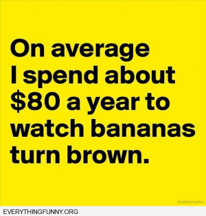 funny quote on average i spend about $80 a year to watch bananas turn ...