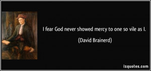fear God never showed mercy to one so vile as I. - David Brainerd