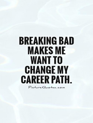 Breaking Bad makes me want to change my career path Picture Quote #1