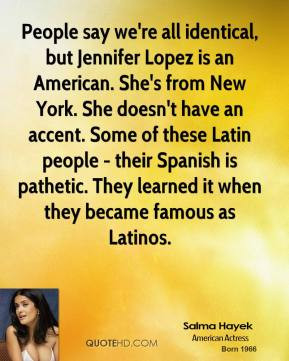 Salma Hayek - People say we're all identical, but Jennifer Lopez is an ...