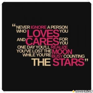 Never ignore a person who loves you and cares for you. One day you'll ...