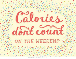 Calories don't count on the weekend Picture Quote #1