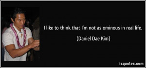 like to think that I'm not as ominous in real life. - Daniel Dae Kim