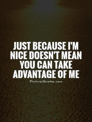 Nice Quotes Just Because Quotes Taking Advantage Quotes
