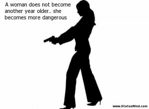 ... another year older.. she becomes more dangerous - Women Quotes