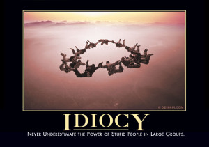 Never underestimate the power of stupid people in large groups.