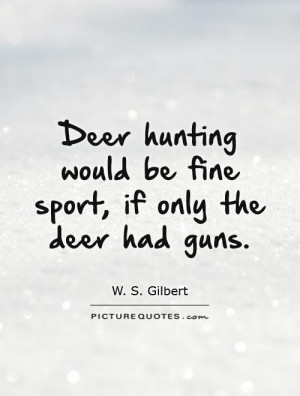 Deer hunting would be fine sport, if only the deer had guns.