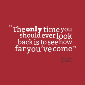 ... only time you should ever look back is to see how far you've come