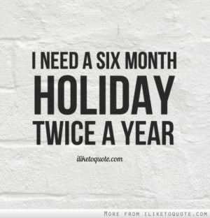 need a six month holiday, twice a year.