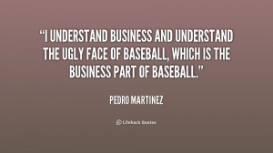 understand business and understand the ugly face of baseball, which ...