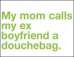 my mom calls my ex boyfriend a douchebag attachments 27kb