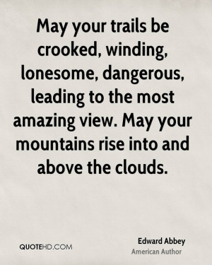 May your trails be crooked, winding, lonesome, dangerous, leading to ...