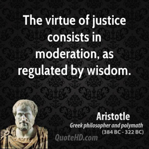 The virtue of justice consists in moderation, as regulated by wisdom.