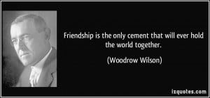 ... only cement that will ever hold the world together. - Woodrow Wilson