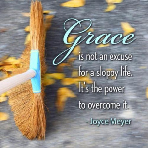 GRACE is not an excuse, for a sloppy life, it's the Power to overcome ...