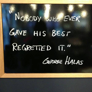 Nobody who ever gave his best regretted it. – George Halas