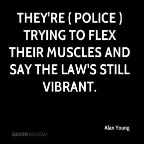 ... police ) trying to flex their muscles and say the law's still vibrant