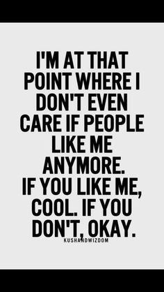 ... don't even care if people like me anymore. If you like me cool. If you