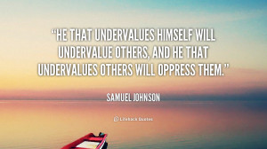 He that undervalues himself will undervalue others, and he that ...