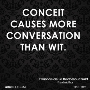 Conceit causes more conversation than wit.