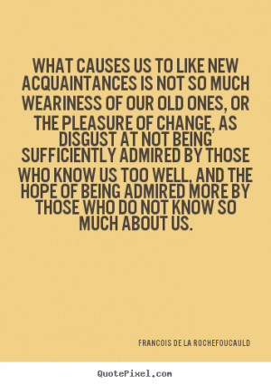 Quote about friendship - What causes us to like new acquaintances is ...