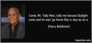... come and he wan' go home Day-o, day-ay-ay-o. - Harry Belafonte