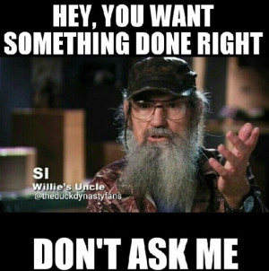 Duck dynasty quotes si. Hey you want something done right don't ask me ...