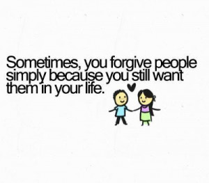 ... , you forgive people simply because you still want them in your life