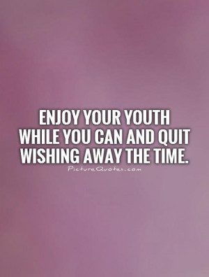 ... your youth while you can and quit wishing away the time Picture Quote
