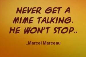 Never get a mime talking. He won't stop. Marcel Marceau