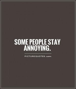 Some people stay annoying Picture Quote #1