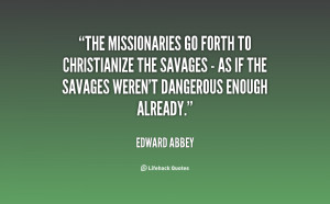The missionaries go forth to Christianize the savages - as if the ...