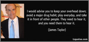... . They need to hear it, and you need them to hear it. - James Taylor