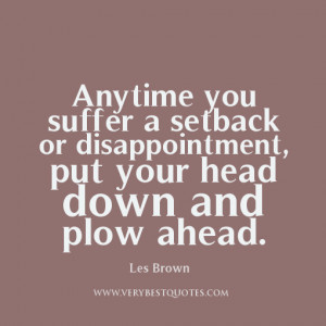 Anytime you suffer a setback or disappointment, put your head down and ...