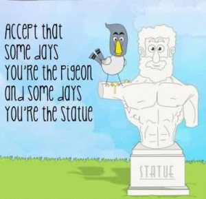 ... That Some Days You're The Pigeon And Some Days You're The Statue