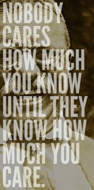 Nobody cares how much you know until they know how much you care