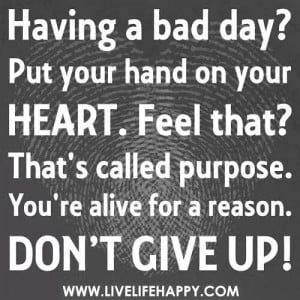 You have a purpose!! Never give up!