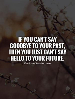 If you can't say goodbye to your past, then you just can't say hello ...