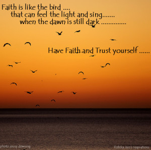 Faith is like the bird ….that can feel the light and sing…….when ...